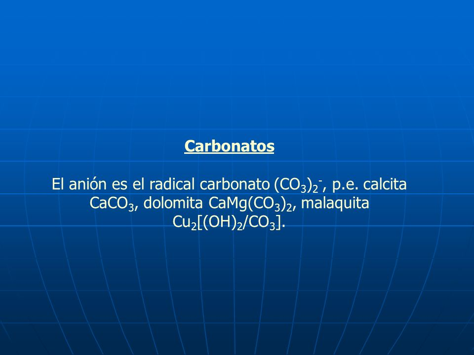 CarbonatosEl anión es el radical carbonato (CO3)2-, p.e. calcita CaCO3, dolomita CaMg(CO3)2, malaquita Cu2[(OH)2/CO3].